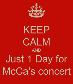 Poster: KEEP CALM AND Just 1 Day for McCa's concert
