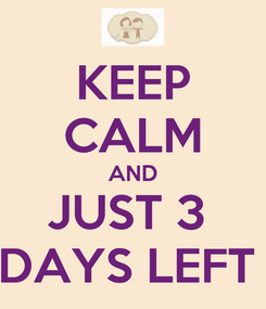 Poster: KEEP CALM AND JUST 3  DAYS LEFT