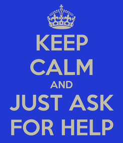 Poster: KEEP CALM AND JUST ASK FOR HELP