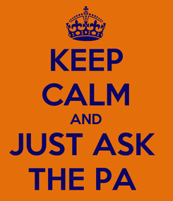 Poster: KEEP CALM AND JUST ASK  THE PA
