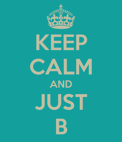 Poster: KEEP CALM AND JUST B