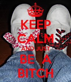 Poster: KEEP CALM AND JUST BE  A BITCH