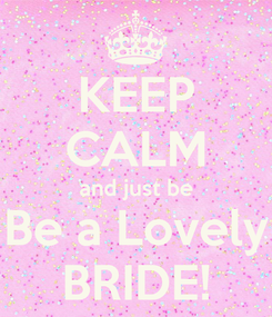 Poster: KEEP CALM and just be Be a Lovely BRIDE!