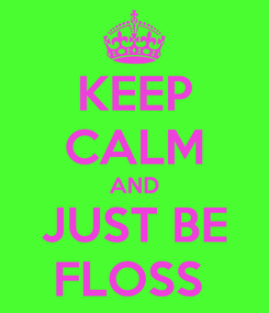 Poster: KEEP CALM AND JUST BE FLOSS