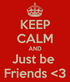 Poster: KEEP CALM AND Just be  Friends <3