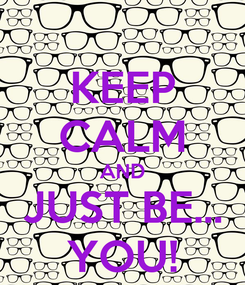 Poster: KEEP CALM AND JUST BE... YOU!