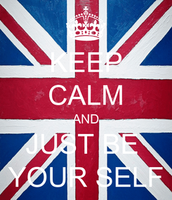 Poster: KEEP CALM AND JUST BE  YOUR SELF