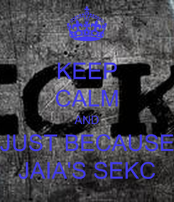 Poster: KEEP CALM AND JUST BECAUSE JAIA'S SEKC