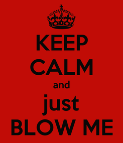 Poster: KEEP CALM and just BLOW ME