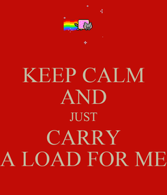 Poster: KEEP CALM AND JUST CARRY A LOAD FOR ME