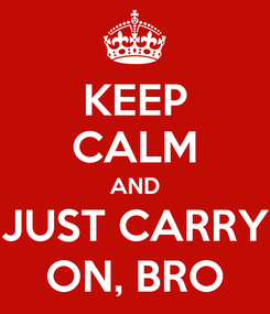 Poster: KEEP CALM AND JUST CARRY ON, BRO