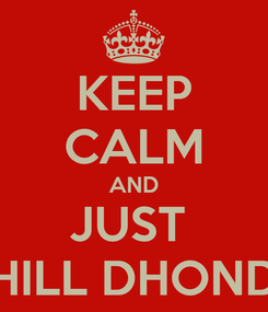 Poster: KEEP CALM AND JUST  CHILL DHONDU