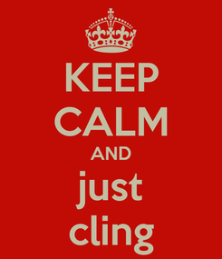 Poster: KEEP CALM AND just cling