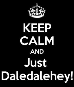 Poster: KEEP CALM AND Just  Daledalehey!