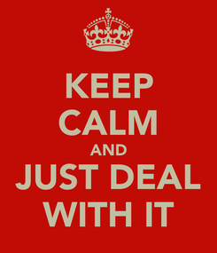 Poster: KEEP CALM AND JUST DEAL WITH IT