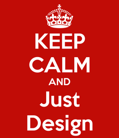 Poster: KEEP CALM AND Just Design