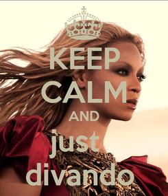 Poster: KEEP CALM AND just   divando