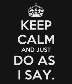 Poster: KEEP CALM AND JUST DO AS  I SAY.