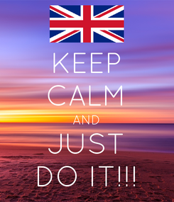 Poster: KEEP CALM AND JUST DO IT!!!