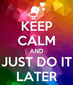 Poster: KEEP CALM AND JUST DO IT LATER