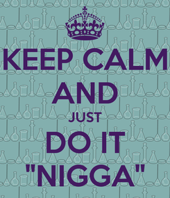 """Poster: KEEP CALM AND JUST DO IT """"NIGGA"""""""