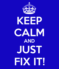 Poster: KEEP CALM AND JUST FIX IT!