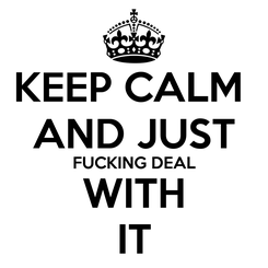 Poster: KEEP CALM  AND JUST FUCKING DEAL WITH IT