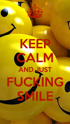 Poster: KEEP CALM AND JUST FUCKING SMILE