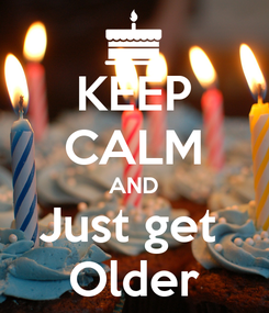 Poster: KEEP CALM AND Just get  Older