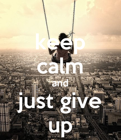 Poster: keep calm and just give up