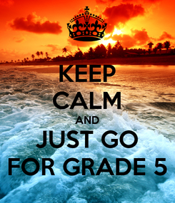 Poster: KEEP CALM AND JUST GO FOR GRADE 5