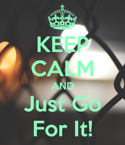 Poster: KEEP CALM AND Just Go For It!