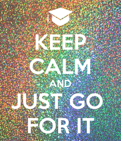 Poster: KEEP CALM AND JUST GO  FOR IT