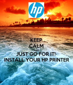 Poster: KEEP CALM AND JUST GO FOR IT!  INSTALL YOUR HP PRINTER