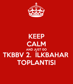 Poster: KEEP CALM AND JUST GO TKBBV 2.  İLKBAHAR  TOPLANTISI
