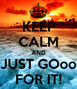 Poster: KEEP CALM AND JUST GOoo FOR IT!