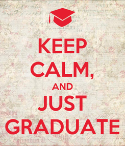 Poster: KEEP CALM, AND JUST GRADUATE
