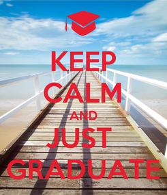 Poster: KEEP CALM AND JUST  GRADUATE