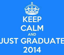 Poster: KEEP CALM AND JUST GRADUATE 2014