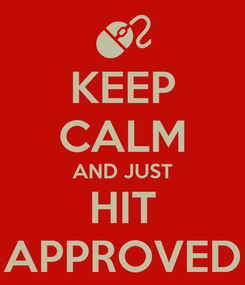 Poster: KEEP CALM AND JUST HIT APPROVED