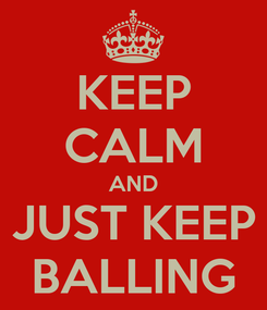 Poster: KEEP CALM AND JUST KEEP BALLING