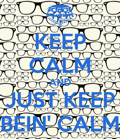 Poster: KEEP CALM AND JUST KEEP BEIN' CALM