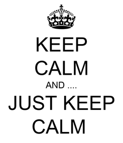 Poster: KEEP CALM AND .... JUST KEEP CALM