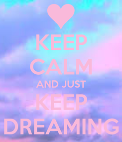 Poster: KEEP CALM AND JUST KEEP DREAMING