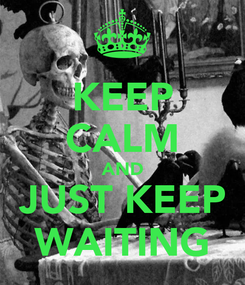 Poster: KEEP CALM AND JUST KEEP WAITING