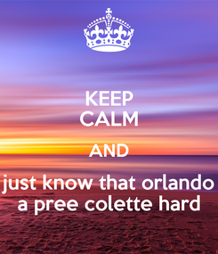 Poster: KEEP CALM AND just know that orlando a pree colette hard