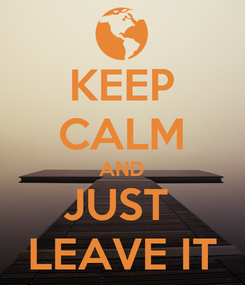 Poster: KEEP CALM AND JUST  LEAVE IT