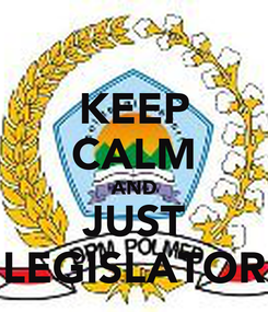 Poster: KEEP CALM AND JUST LEGISLATOR