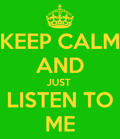Poster: KEEP CALM AND JUST  LISTEN TO ME