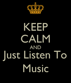 Poster: KEEP CALM AND Just Listen To Music